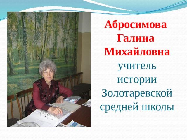 Абросимова  Галина  Михайловна  учитель истории Золотаревской средней школы