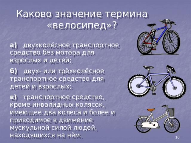 Каково значение термина «велосипед»? а) двухколёсное транспортное средство без мотора для взрослых и детей; б) двух- или трёхколёсное транспортное средство для детей и взрослых; в) транспортное средство, кроме инвалидных колясок, имеющее два колеса и более и приводимое в движение мускульной силой людей, находящихся на нём. 10