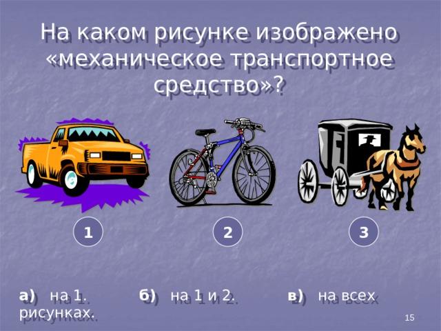 На каком рисунке изображено «механическое транспортное средство»? 3 2 1 а) на 1. б) на 1 и 2. в) на всех рисунках. 15