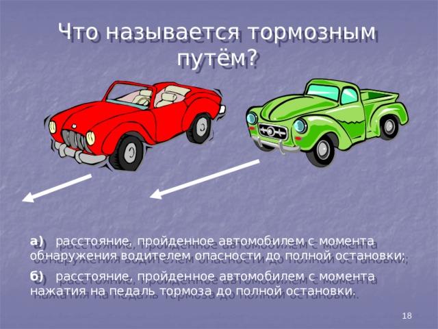 Что называется тормозным путём? а) расстояние, пройденное автомобилем с момента обнаружения водителем опасности до полной остановки; б) расстояние, пройденное автомобилем с момента нажатия на педаль тормоза до полной остановки. 18