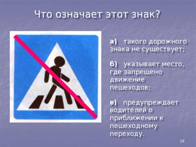Что означает этот знак? а) такого дорожного знака не существует; б) указывает место, где запрещено движение пешеходов; в) предупреждает водителей о приближении к пешеходному переходу. 19