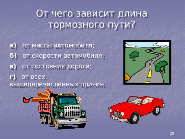 От чего зависит длина тормозного пути? а) от массы автомобиля; б) от скорости автомобиля; в) от состояния дороги; г) от всех вышеперечисленных причин. 20