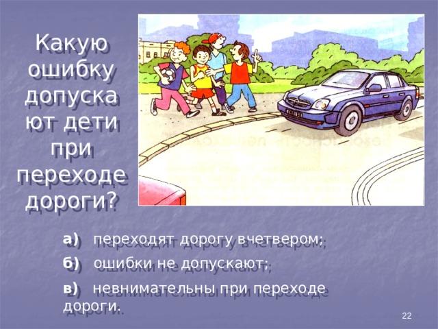 Какую ошибку допускают дети при переходе дороги? а) переходят дорогу вчетвером; б) ошибки не допускают; в) невнимательны при переходе дороги. 22