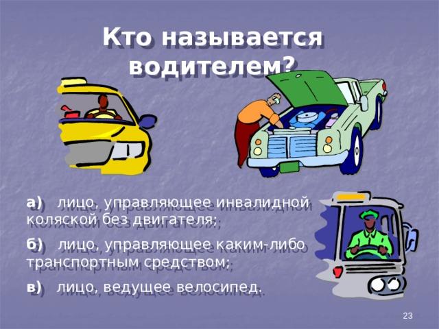Кто называется водителем? а) лицо, управляющее инвалидной коляской без двигателя; б) лицо, управляющее каким-либо транспортным средством; в) лицо, ведущее велосипед. 23