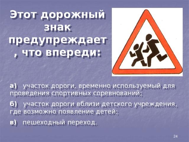 Этот дорожный знак предупреждает, что впереди: а) участок дороги, временно используемый для проведения спортивных соревнований; б) участок дороги вблизи детского учреждения, где возможно появление детей; в) пешеходный переход. 24
