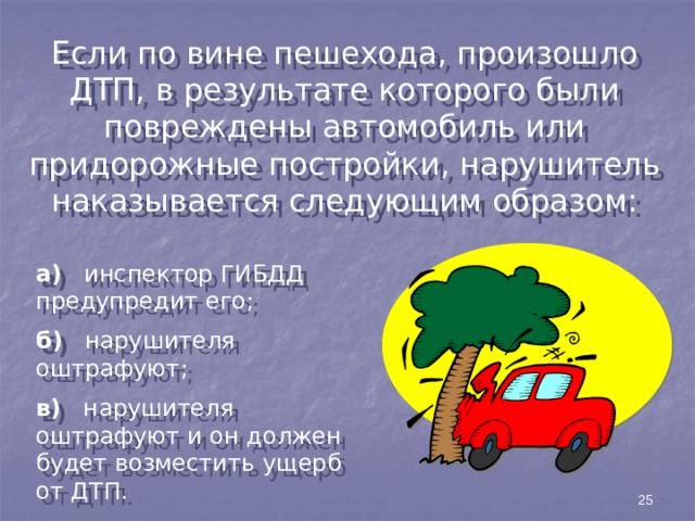 Если по вине пешехода, произошло ДТП, в результате которого были повреждены автомобиль или придорожные постройки, нарушитель наказывается следующим образом: а) инспектор ГИБДД предупредит его; б) нарушителя оштрафуют; в) нарушителя оштрафуют и он должен будет возместить ущерб от ДТП. 25