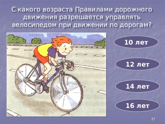 С какого возраста Правилами дорожного движения разрешается управлять велосипедом при движении по дорогам? 10 лет 12 лет 14 лет 16 лет 27