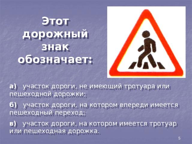 Этот дорожный знак обозначает: а) участок дороги, не имеющий тротуара или пешеходной дорожки; б) участок дороги, на котором впереди имеется пешеходный переход; в) участок дороги, на котором имеется тротуар или пешеходная дорожка. 5