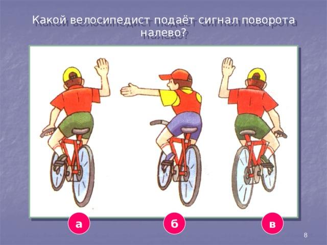 Какой велосипедист подаёт сигнал поворота налево? а б в 8