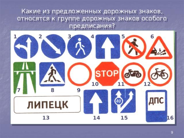 Какие из предложенных дорожных знаков, относятся к группе дорожных знаков особого предписания? 1 2 3 4 5 6 10 11 12 7 8 9 15 16 14 13 9