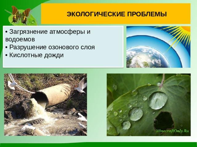 экологические проблемы • Загрязнение атмосферы и водоемов • Разрушение озонового слоя • Кислотные дожди