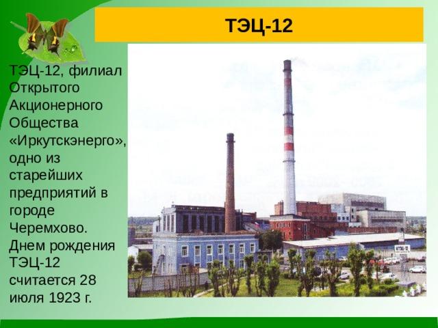 ТЭЦ-12 ТЭЦ-12, филиал Открытого Акционерного Общества «Иркутскэнерго», одно из старейших предприятий в городе Черемхово. Днем рождения ТЭЦ-12 считается 28 июля 1923 г.