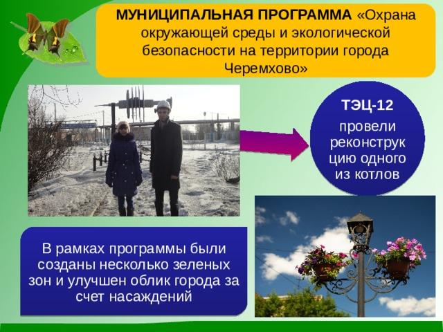 Муниципальная программа «Охрана окружающей среды и экологической безопасности на территории города Черемхово» ТЭЦ-12 провели реконструкцию одного из котлов В рамках программы были созданы несколько зеленых зон и улучшен облик города за счет насаждений