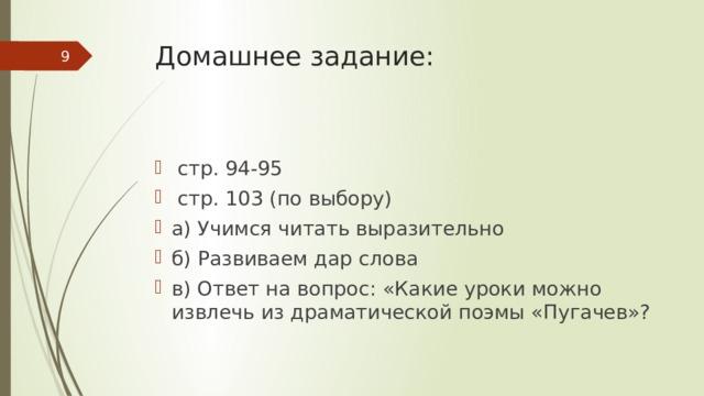 Домашнее задание:     стр. 94-95  стр. 103 (по выбору) а) Учимся читать выразительно б) Развиваем дар слова в) Ответ на вопрос: «Какие уроки можно извлечь из драматической поэмы «Пугачев»?