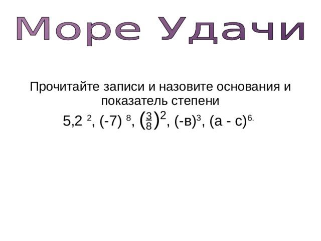 Прочитайте записи и назовите основания и показатель степени 5,2 2 , (-7) 8 , (  ) 2 , (-в) 3 , (а - с) 6.  3 8