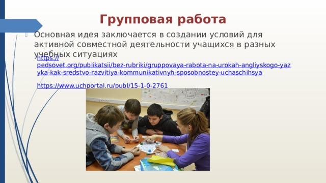 Групповая работа Основная идея заключается в создании условий для активной совместной деятельности учащихся в разных учебных ситуациях https:// pedsovet.org/publikatsii/bez-rubriki/gruppovaya-rabota-na-urokah-angliyskogo-yazyka-kak-sredstvo-razvitiya-kommunikativnyh-sposobnostey-uchaschihsya https ://www.uchportal.ru/publ/15-1-0-2761