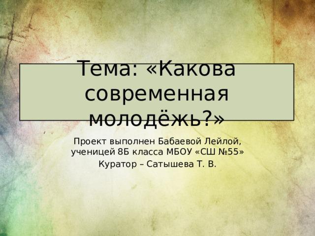 Тема: «Какова современная молодёжь?» П роект выполнен Бабаевой Лейлой, ученицей 8Б класса МБОУ «СШ №55» Куратор – Сатышева Т. В.