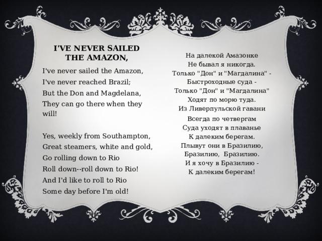 I've never sailed the Amazon,   На далекой Амазонке Не бывал я никогда. Только