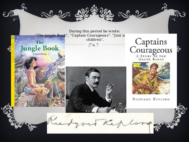 """During this period he wrote:  """"The jungle Book"""", """"Captain Courageous"""". """"Just so stories for little children""""."""