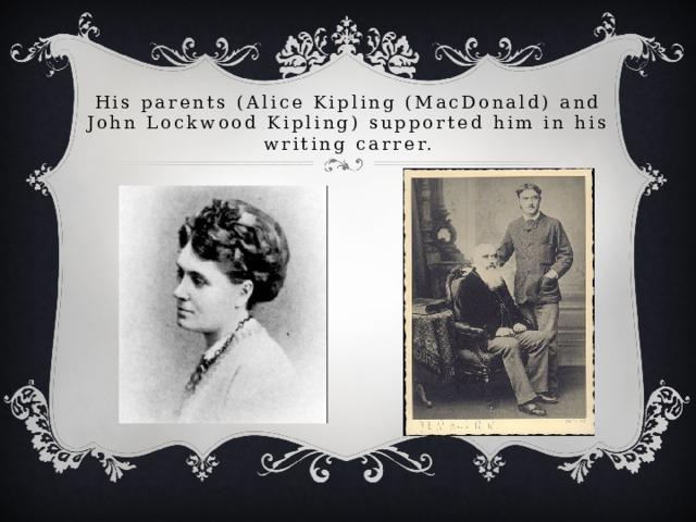 His parents (Alice Kipling (MacDonald) and John Lockwood Kipling) supported him in his writing carrer.