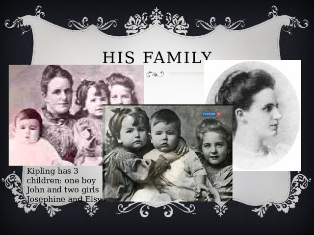 His family Kipling has 3 children: one boy John and two girls Josephine and Elsy.
