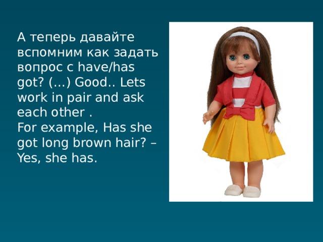 А теперь давайте вспомним как задать вопрос с have/has got? (…) Good.. Lets work in pair and ask each other . For example, Has she got long brown hair? – Yes, she has.
