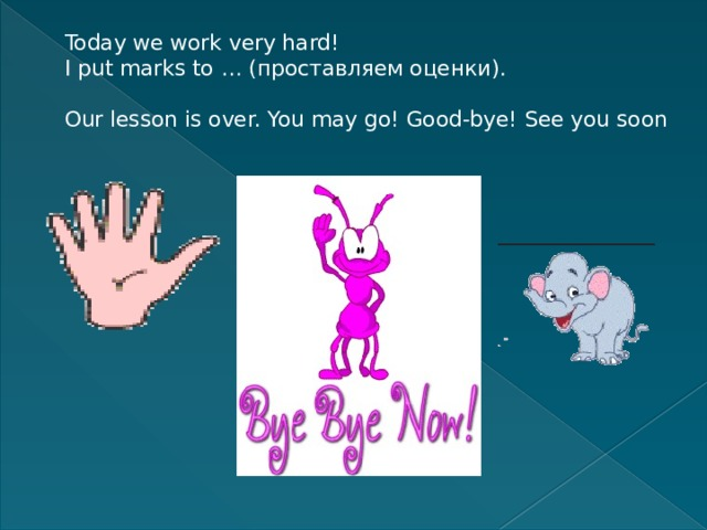 Today we work very hard!  I put marks to … (проставляем оценки).   Our lesson is over. You may go! Good-bye! See you soon