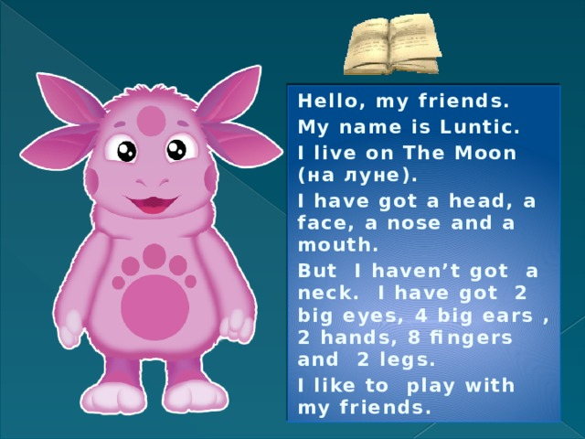 Hello, my friends. My name is Luntic. I live on The Moon (на луне). I have got a head, a face, a nose and a mouth. But I haven't got a neck. I have got 2 big eyes, 4 big ears , 2 hands, 8 fingers and 2 legs. I like to play with my friends.