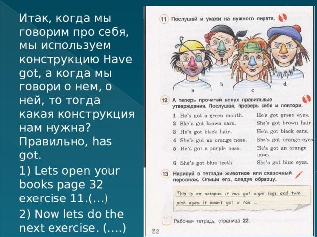 Итак, когда мы говорим про себя, мы используем конструкцию Have got, а когда мы говори о нем, о ней, то тогда какая конструкция нам нужна? Правильно, has got. 1) Lets open your books page 32 exercise 11.(…) 2) Now lets do the next exercise. (….)
