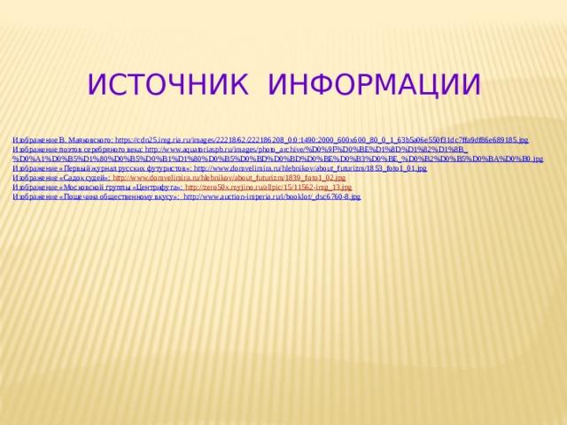ИСТОЧНИК ИНФОРМАЦИИ Изображение В. Маяковского: https://cdn25.img.ria.ru/images/22218/62/222186208_0:0:1490:2000_600x600_80_0_1_63b5a06e550f31dc7ffa9df86e689185.jpg Изображение поэтов серебряного века: http://www.aquatoriaspb.ru/images/photo_archive/%D0%9F%D0%BE%D1%8D%D1%82%D1%8B_%D0%A1%D0%B5%D1%80%D0%B5%D0%B1%D1%80%D0%B5%D0%BD%D0%BD%D0%BE%D0%B3%D0%BE_%D0%B2%D0%B5%D0%BA%D0%B0.jpg Изображение «Первый журнал русских футуристов»: http://www.domvelimira.ru/hlebnikov/about_futurizm/1853_foto1_01.jpg Изображение «Садок судей»: http ://www.domvelimira.ru/hlebnikov/about_futurizm/1839_foto1_02.jpg Изображение «Московской группы «Центрифуга»: http ://zero50x.myjino.ru/allpic/15/11562-img_13.jpg Изображение «Пощечина общественному вкусу»: http://www.auction-imperia.ru/i/booklot/_dsc6760-8.jpg