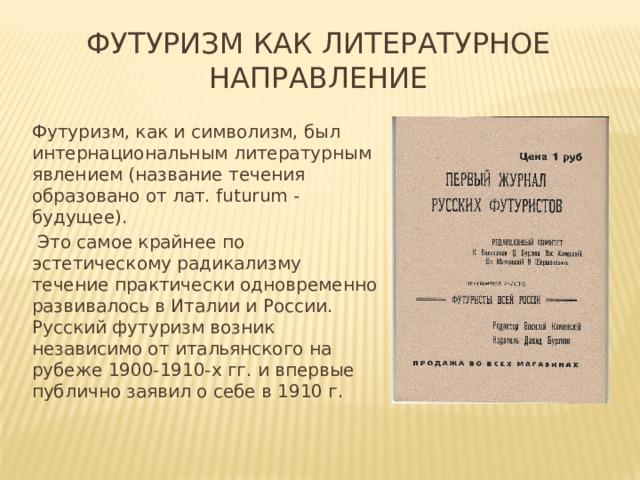 Футуризм как литературное направление Футуризм, как и символизм, был интернациональным литературным явлением (название течения образовано от лат. futurum - будущее).  Это самое крайнее по эстетическому радикализму течение практически одновременно развивалось в Италии и России. Русский футуризм возник независимо от итальянского на рубеже 1900-1910-х гг. и впервые публично заявил о себе в 1910 г.