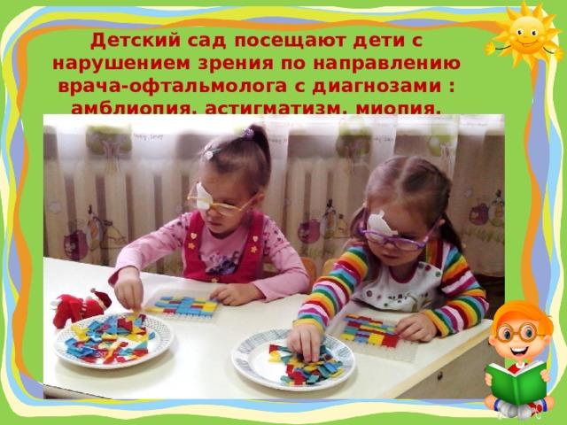 Детский сад посещают дети с нарушением зрения по направлению врача-офтальмолога с диагнозами : амблиопия, астигматизм, миопия, гиперметропия, косоглазие.