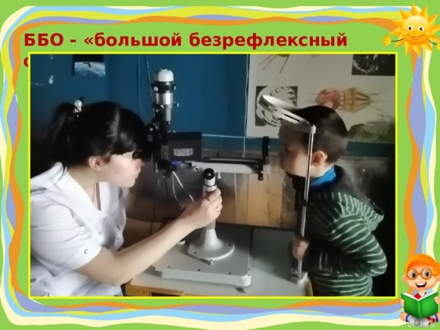 ББО - «большой безрефлексный офтальмоскоп»