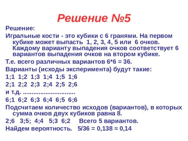 Решение №5 Решение: Игральные кости - это кубики с 6 гранями. На первом кубике может выпасть 1, 2, 3, 4, 5 или 6 очков. Каждому варианту выпадения очков соответствует 6 вариантов выпадения очков на втором кубике. Т.е. всего различных вариантов 6*6 = 36. Варианты (исходы эксперимента) будут такие: 1;1 1;2 1;3 1;4 1;5 1;6 2;1 2;2 2;3 2;4 2;5 2;6 и т.д. .............................. 6;1 6;2 6;3 6;4 6;5 6;6 Подсчитаем количество исходов (вариантов), в которых сумма очков двух кубиков равна 8. 2;6  3;5; 4;4  5;3 6;2   Всего 5 вариантов. Найдем вероятность.  5/36 = 0,138≈ 0,14