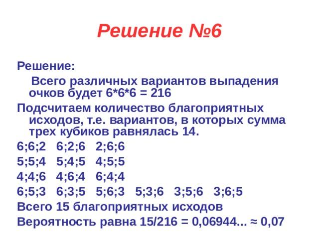 Решение №6 Решение:  Всего различных вариантов выпадения очков будет 6*6*6 = 216 Подсчитаем количество благоприятных исходов, т.е. вариантов, в которых сумма трех кубиков равнялась 14. 6;6;2  6;2;6  2;6;6 5;5;4  5;4;5  4;5;5 4;4;6  4;6;4  6;4;4 6;5;3  6;3;5  5;6;3  5;3;6  3;5;6  3;6;5 Всего 15 благоприятных исходов Вероятность равна 15/216 = 0,06944...≈ 0,07