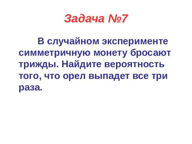 Задача №7  В случайном эксперименте симметричную монету бросают трижды. Найдите вероятность того, что орел выпадет все три раза.
