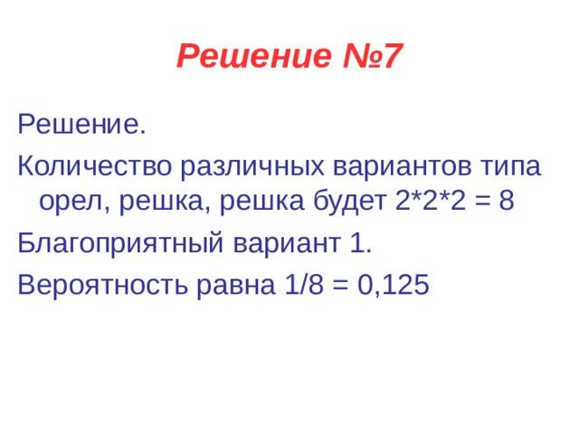 Решение №7 Решение. Количество различных вариантов типа орел, решка, решка будет 2*2*2 = 8 Благоприятный вариант 1.  Вероятность равна 1/8 = 0,125