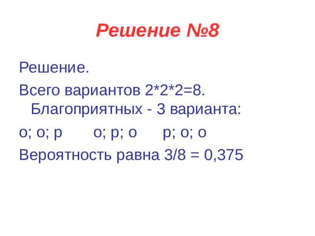 Решение №8 Решение. Всего вариантов 2*2*2=8. Благоприятных - 3 варианта: о; о; р    о; р; о  р; о; о Вероятность равна 3/8 = 0,375