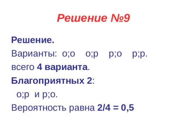 Решение №9 Решение. Варианты: о;о  о;р  р;о  р;р.   всего 4 варианта . Благоприятных 2 :  о;р и р;о.  Вероятность равна 2/4 = 0,5