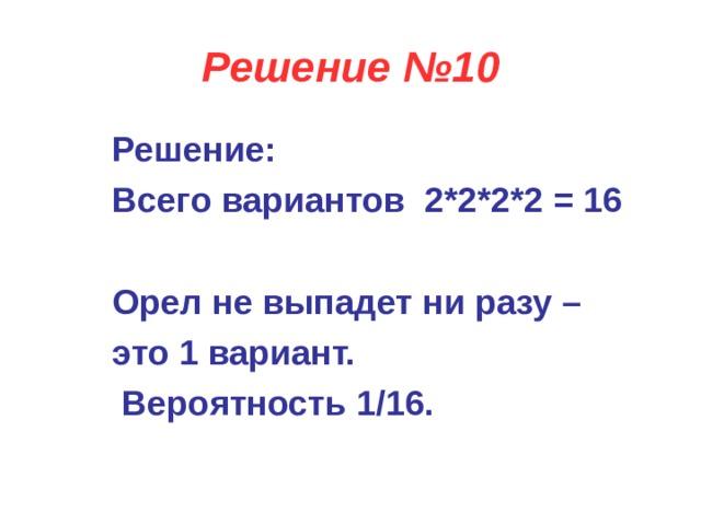 Решение №10 Решение: Всего вариантов 2*2*2*2 = 16  Орел не выпадет ни разу – это 1 вариант.   Вероятность 1/16.