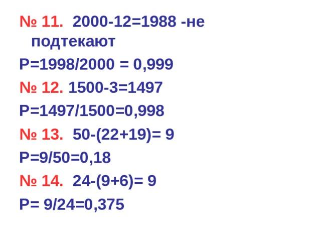 № 11. 2000-12=1988 -не подтекают Р=1998/2000 = 0,999 № 12. 1500-3=1497 Р=1497/1500=0,998 № 13.  50-(22+19)= 9 Р=9/50=0,18 № 14. 24-(9+6)= 9 Р= 9/24=0,375