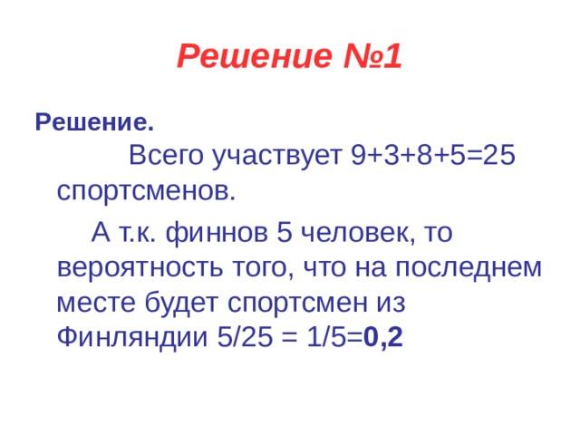 Решение №1 Решение.   Всего участвует 9+3+8+5=25 спортсменов.  А т.к. финнов 5 человек, то вероятность того, что на последнем месте будет спортсмен из Финляндии 5/25 = 1/5= 0,2