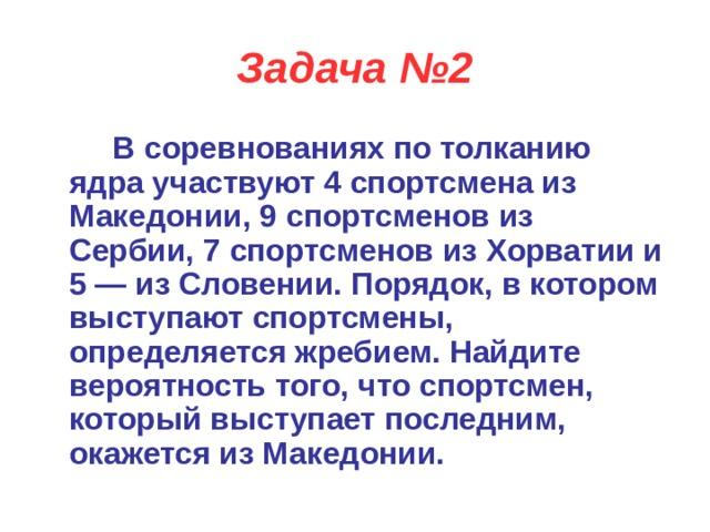 Задача №2  В соревнованиях по толканию ядра участвуют 4 спортсмена из Македонии, 9 спортсменов из Сербии, 7 спортсменов из Хорватии и 5 — из Словении. Порядок, в котором выступают спортсмены, определяется жребием. Найдите вероятность того, что спортсмен, который выступает последним, окажется из Македонии.