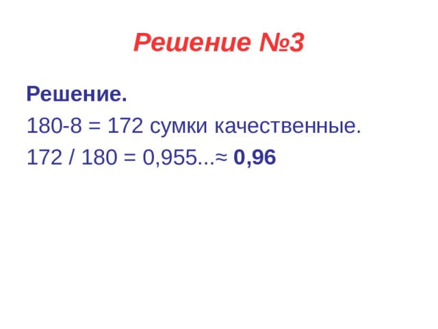 Решение №3 Решение. 180-8 = 172 сумки качественные. 172 / 180 = 0,955...≈ 0,96