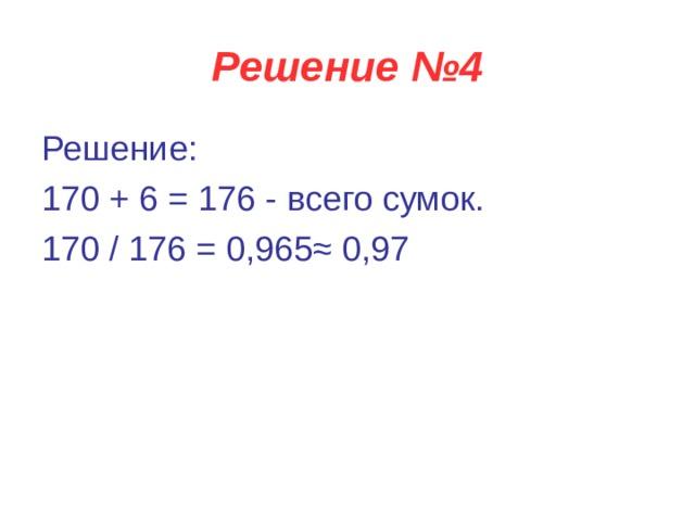 Решение №4 Решение: 170 + 6 = 176 - всего сумок. 170 / 176 = 0,965≈ 0,97
