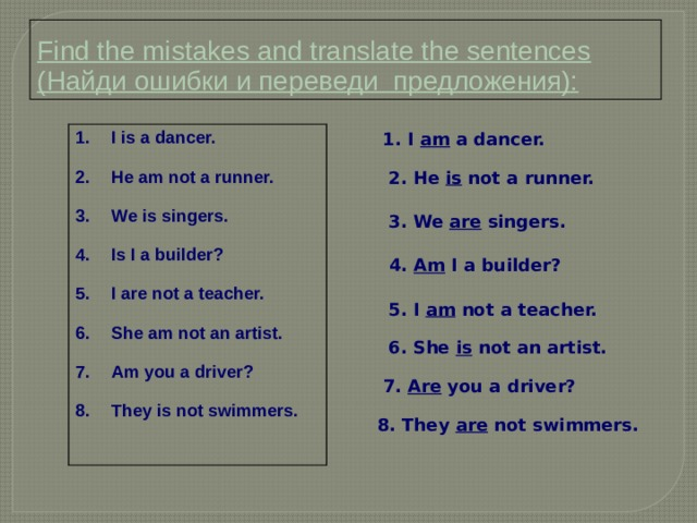 Find the mistakes and translate the sentences (Найди ошибки и переведи предложения): 1. I am a dancer. I is a dancer.  He am not a runner.  We is singers.  Is I a builder?  I are not a teacher.  She am not an artist.  Am you a driver?  They is not swimmers. 2. He is not a runner. 3. We are singers.  4. Am I a builder? 5. I am not a teacher. 6. She is not an artist. 7. Are you a driver? 8. They are not swimmers.