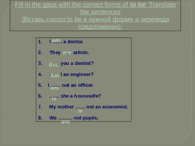 Fill in the gaps with the correct forms of to be . Translate the sentences (Вставь глагол to be в нужной форме и переведи предложения): am  I …… a doctor.   They …… artists.  …… you a dentist?  …… I an engineer?  I …… not an officer.  …… she a housewife?   My mother …… not an economist.   We ……… not pupils. are Are Am am Is is are