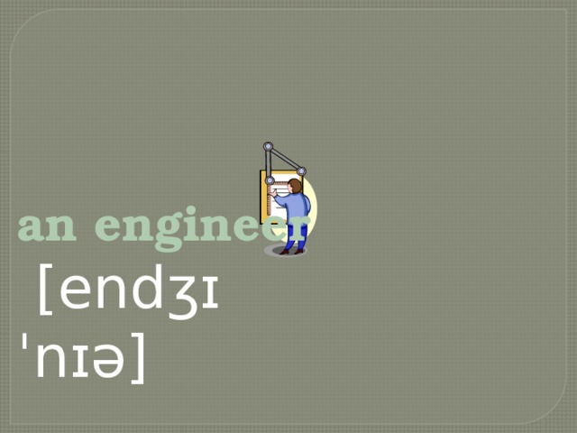 an engineer  [endʒɪˈnɪə]