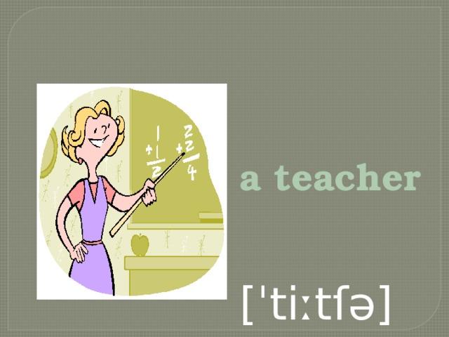 a teacher  [ˈtiːtſə]