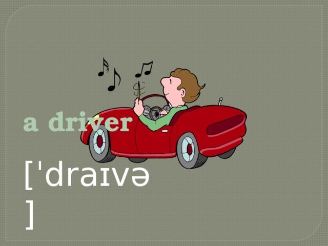 a driver [ˈdraɪvə]